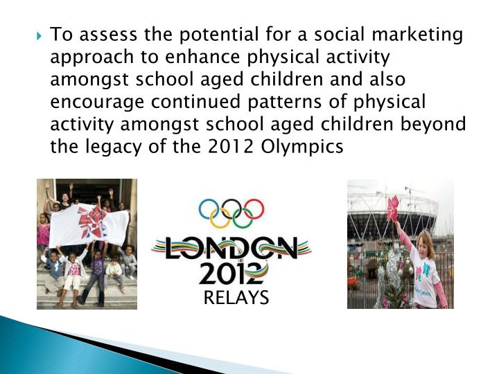 To assess the potential for a social marketing approach to enhance physical activity amongst school aged children and also encourage continued patterns of physical activity amongst school aged children beyond the legacy of the 2012 Olympics