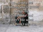 you telling me the things you re gonna do for me i ain t blind and i don t like what i think i see