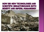 how did new technologies and scientific breakthroughs both benefit and imperil humankind