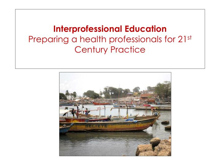 interprofessional education preparing a health professionals for 21 st century practice n.