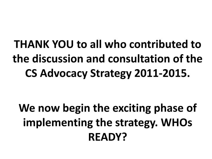 THANK YOU to all who contributed to the discussion and consultation of the CS Advocacy Strategy 2011-2015.