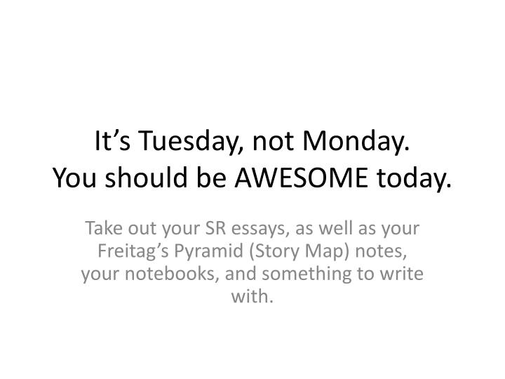 it s tuesday not monday you should be awesome today n.