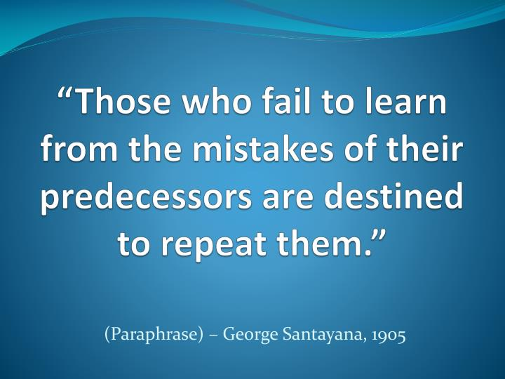 those who fail to learn from the mistakes of their predecessors are destined to repeat them n.
