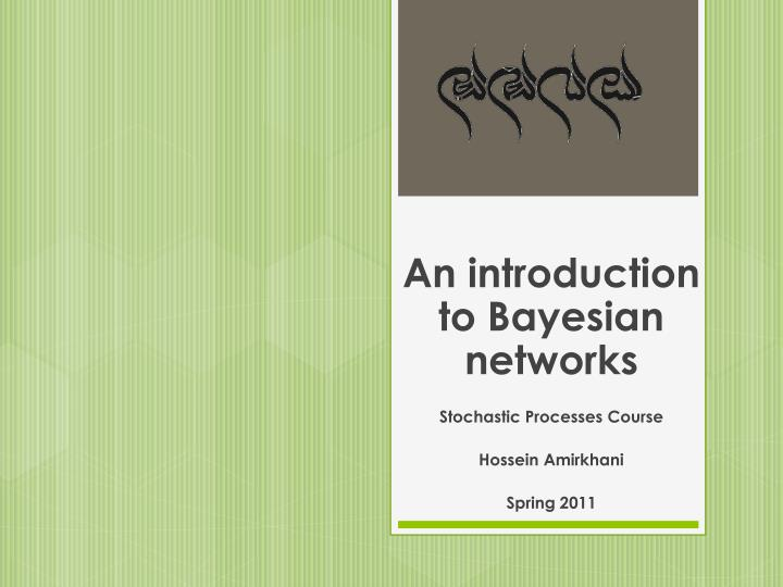an introduction to bayesian networks stochastic processes course hossein amirkhani spring 2011 n.