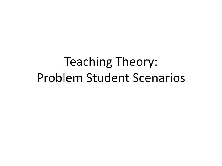 teaching theory problem student scenarios n.