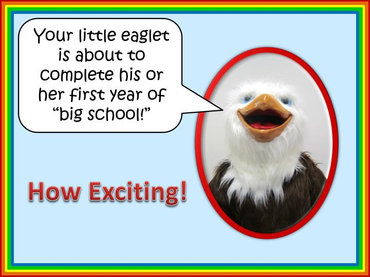 "Your little eaglet is about to complete his or her first year of ""big school!"""