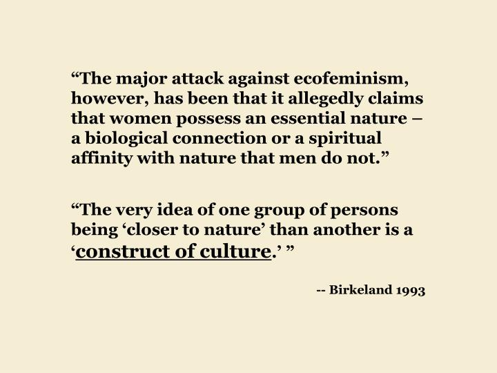 """""""The major attack against ecofeminism, however, has been that it allegedly claims that women possess an essential nature – a biological connection or a spiritual affinity with nature that men do not."""