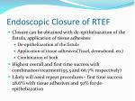 endoscopic closure of rtef