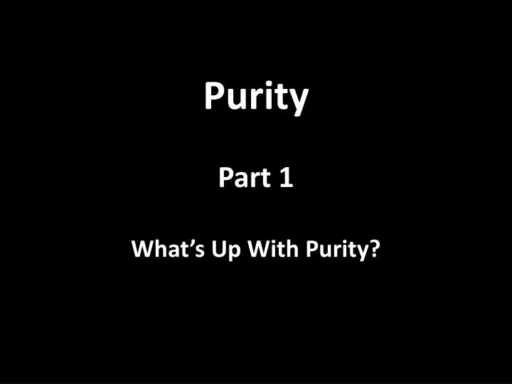 purity part 1 what s up with purity n.