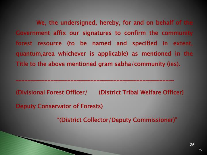 We, the undersigned, hereby, for and on behalf of the Government affix our signatures to confirm the community forest resource (to be named and specified in extent,