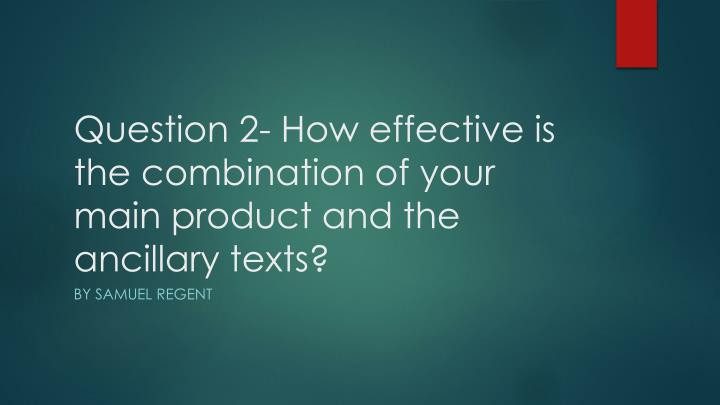 question 2 how effective is the combination of your main product and the ancillary texts n.
