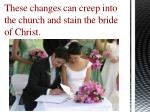 these changes can creep into the church and stain the bride of christ