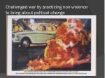 challenged war by practicing non violence to bring about political change