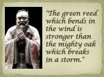 the green reed which bends in the wind is stronger than the mighty oak which breaks in a storm
