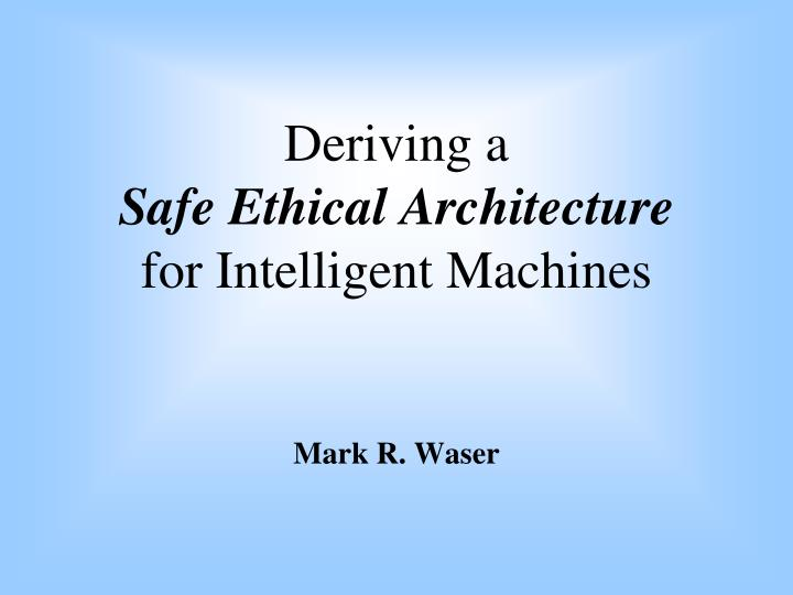 deriving a safe ethical architecture for intelligent machines n.