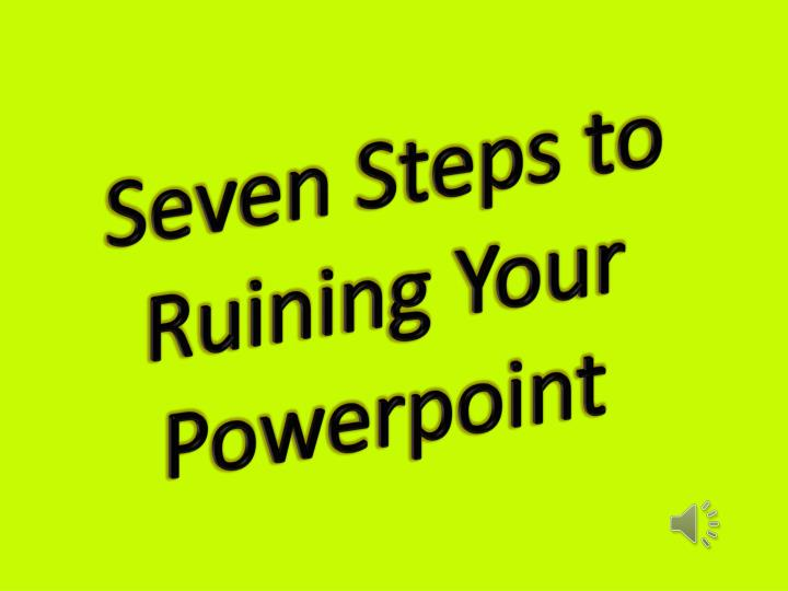 seven steps to ruining your powerpoint n.