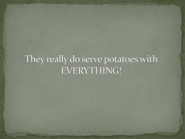 They really do serve potatoes with EVERYTHING!