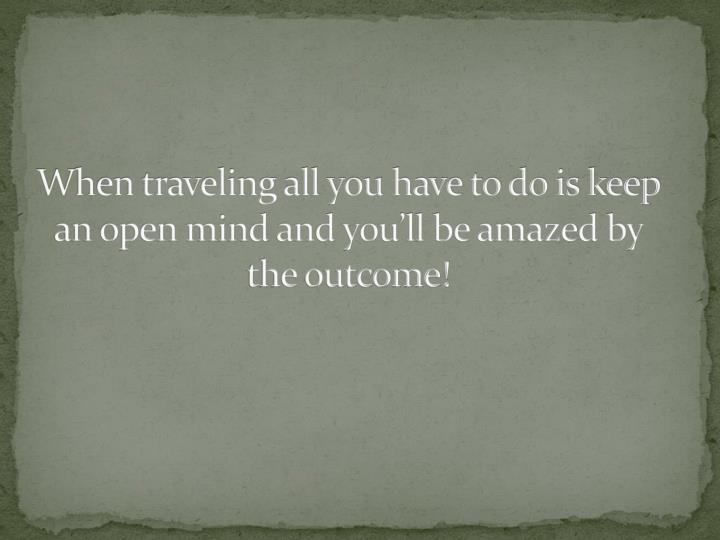 When traveling all you have to do is keep an open mind and you'll be amazed by the outcome!