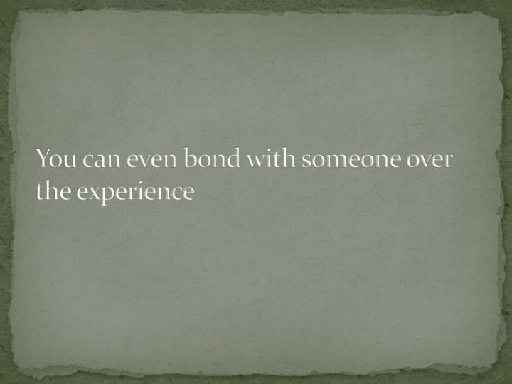 You can even bond with someone over the experience