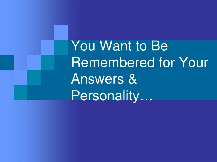 You Want to Be Remembered for Your Answers & Personality…