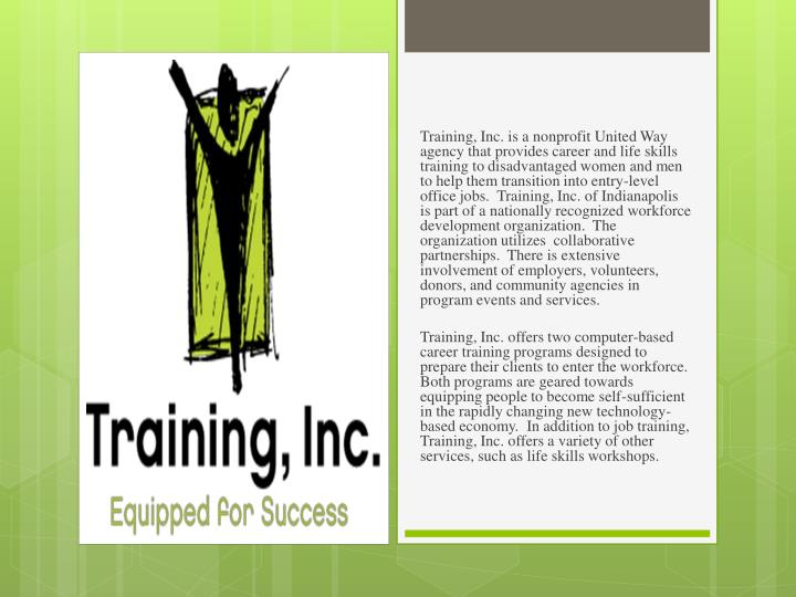 Training, Inc. is a nonprofit United Way agency that provides career and life skills training to disadvantaged women and men to help them transition into entry-level office jobs.  Training, Inc. of Indianapolis is part of a nationally recognized workforce development organization
