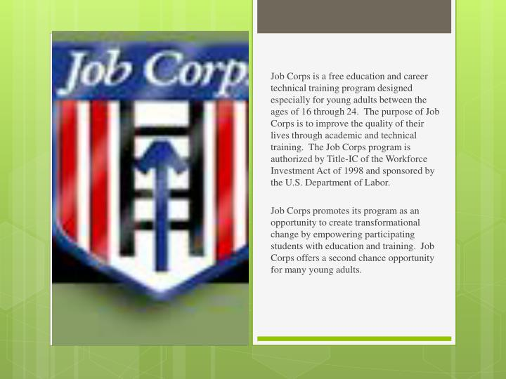 Job Corps is a free education and career technical training program designed especially for young adults between the ages of 16 through 24.  The purpose of Job Corps is to improve the quality of their lives through academic and technical training.  The Job Corps program is authorized by Title-IC of the Workforce Investment Act of 1998 and sponsored by the U.S. Department of Labor.