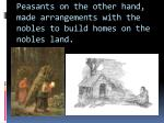 peasants on the other hand made arrangements with the nobles to build homes on the nobles land