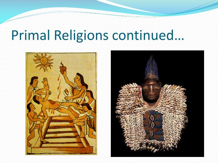 primal religions notes Primal religions originated first they are generally the traditions of nonliterate people which means they do not depend on scriptures or written teachings as do most other religions primal religions.