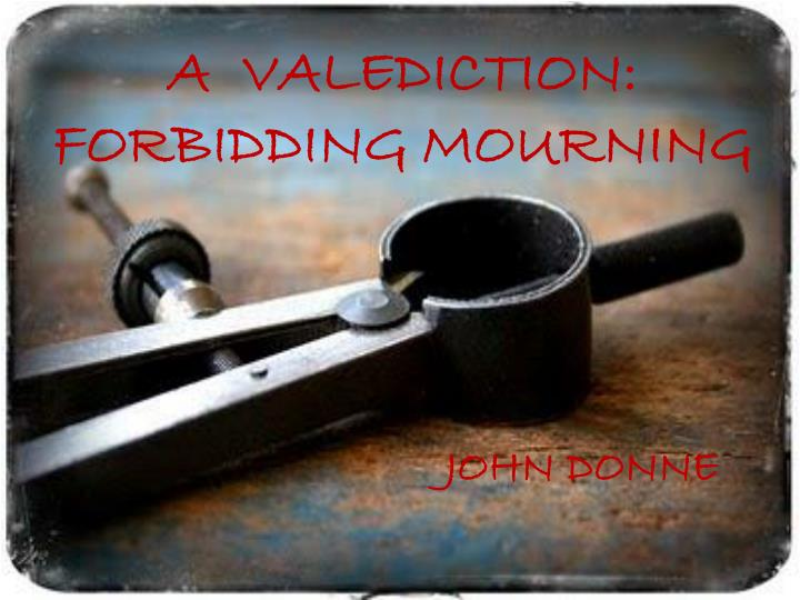 a valediction forbidding mourning The poem a valediction of weeping was most probably written by donne after he met anne more there are subtle hints which could make us assume that the poem is autobiographical but one could not be so sure when it comes to donne's poetry.