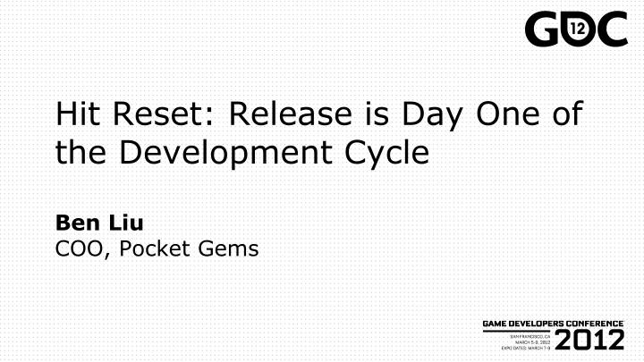 hit reset release is day one of the development cycle ben liu coo pocket gems n.
