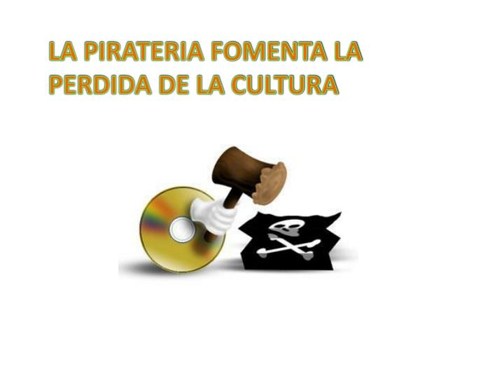 LA PIRATERIA FOMENTA LA PERDIDA DE LA CULTURA