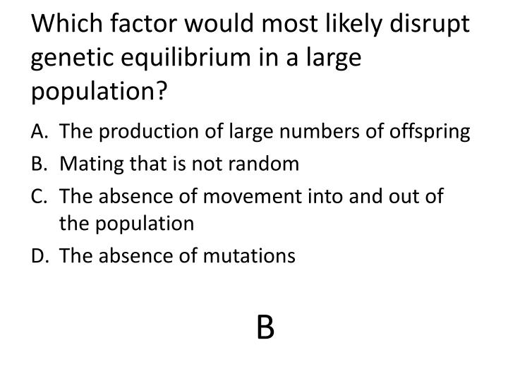 Which factor would most likely disrupt  genetic equilibrium in a large population?