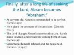 finally after a long life of seeking the lord abram becomes abraham