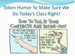 token humor to make sure we do today s class right