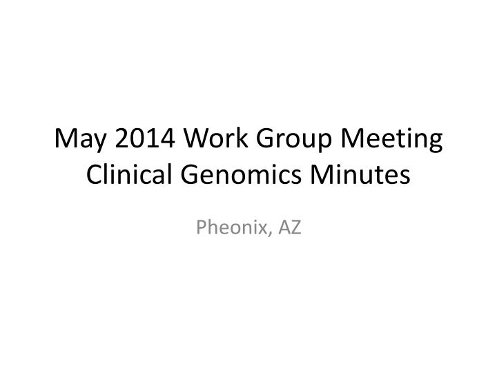 may 2014 work group meeting clinical genomics minutes n.