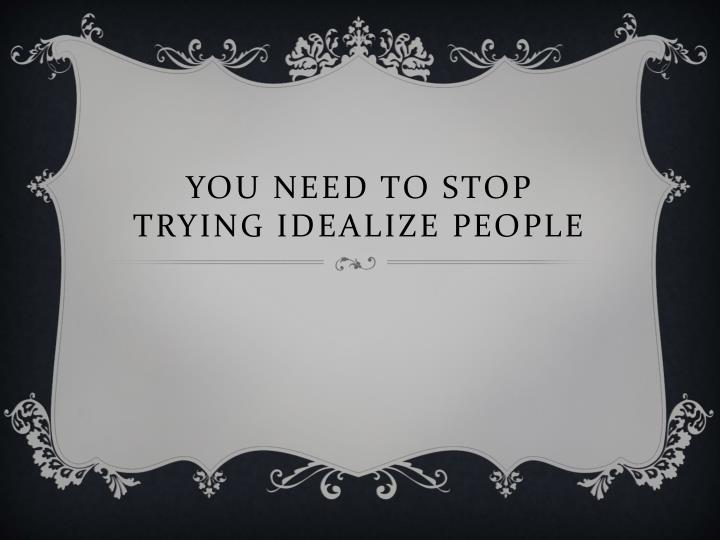 you need to stop trying idealize people n.