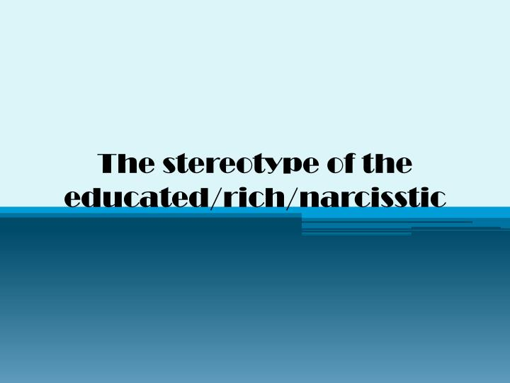 the stereotype of the educated rich narcisstic n.