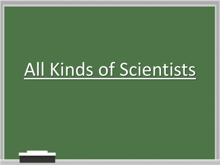 all kinds of scientists n.