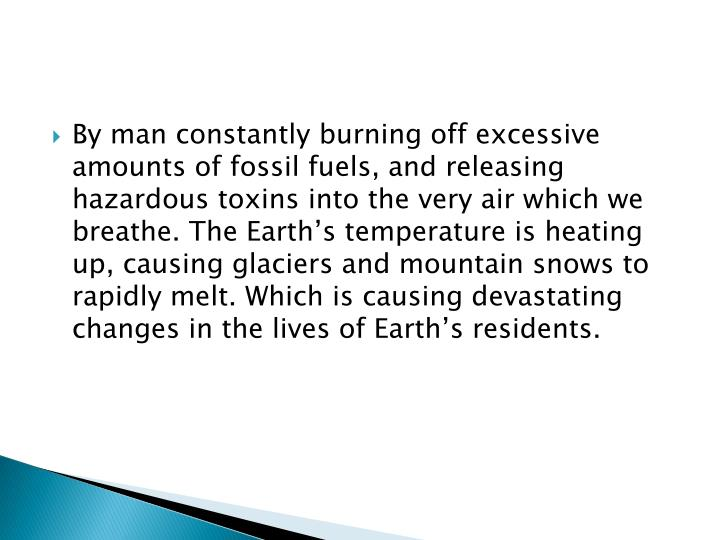 By man constantly burning off excessive amounts of fossil fuels, and releasing hazardous toxins into the very air which we breathe. The Earth's temperature is heating up, causing glaciers and mountain snows to rapidly melt. Which is causing devastating changes in the lives of Earth's residents.