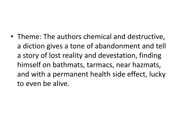Theme: The authors chemical and destructive, a diction gives a tone of abandonment and tell a story of lost reality and