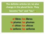 the definite articles el la also change in the plural form they become los and las