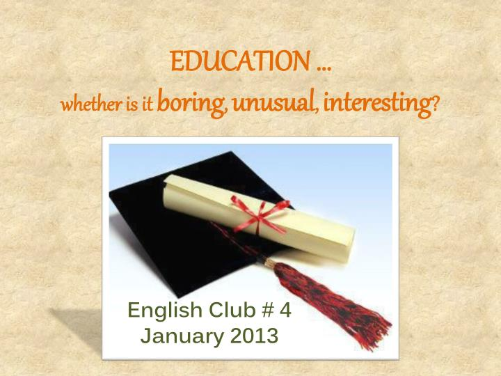 education whether is it boring unusual interesting n.