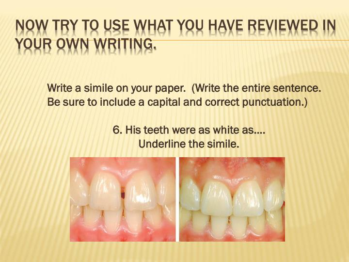 Now try to use what you have reviewed in your own writing.