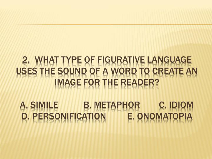 2.  What type of figurative language uses the sound of a word to create an image for the reader?