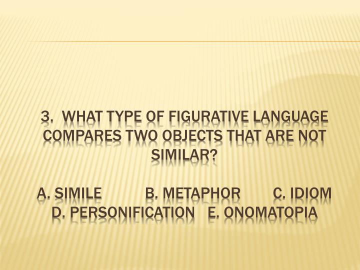3.  What type of figurative language compares two objects that are not similar?