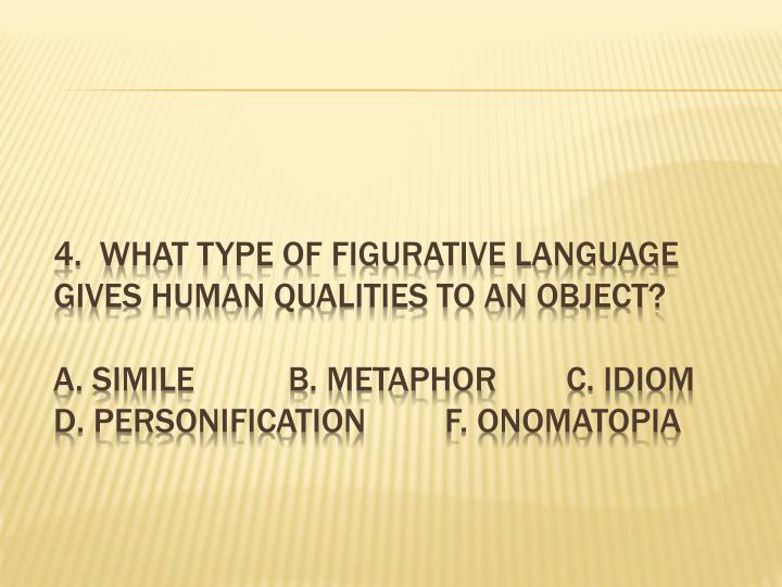 4.  What type of figurative language gives human qualities to an object?