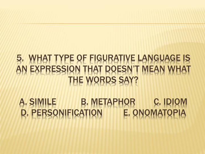 5.  What type of figurative language is an expression that doesn't mean what the words say?