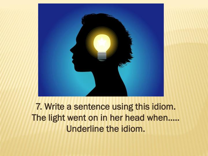 7. Write a sentence using this idiom.