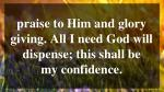 praise to him and glory giving all i need god will dispense this shall be my confidence