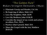 the golden rule makes stringent demands i must